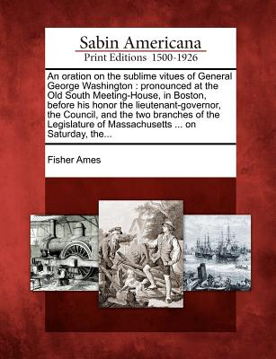 Gale Ecco, Sabin Americana An  Oration on the Sublime Vitues of General George Washington: Pronounced at the Old South Meeting-House, in Boston, Before His at Sears.com